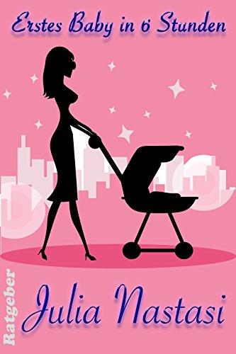 Erstes Baby in sechs Stunden (Julias Ratgeber - Aus der Praxis für die Praxis 1) (German Edition)