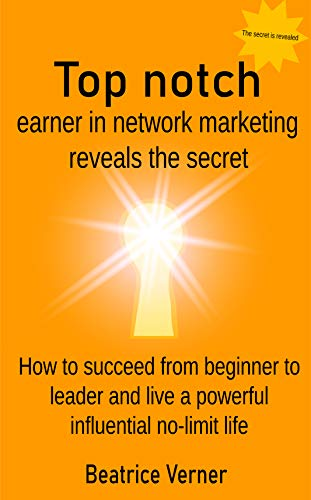 Top notch earner in network marketing reveals the secret how to succeed from beginner to leader and live a powerful influential no-limit life (newcomers ... marketing Book 9 of 11) (English Edition)