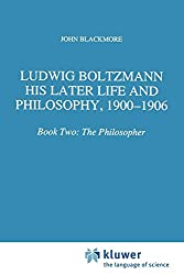 Ludwig Boltzmann: His Later Life and Philosophy, 1900-1906: Book Two: The Philosopher: 2 (Boston Studies in the Philosophy and History of Science)