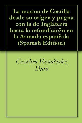 La marina de Castilla desde su origen y pugna con la de Inglaterra hasta la refundición en la Armada española por Cesáreo Fernández Duro