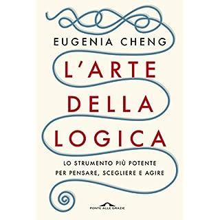 L'arte della logica: Lo strumento più potente per pensare, scegliere e agire (Italian Edition)