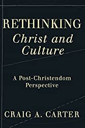 Rethinking Christ and Culture: A Post-Christendom Perspective by Craig A. Carter (2007-01-01)
