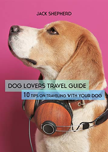 DOG LOVERS TRAVEL GUIDE: 10 Tips On Traveling With Your Dog (Dog Travel, Dog training, Puppy training, Dog training for beginners, Dog training book) book cover