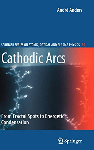 Cathodic Arcs: From Fractal Spots to Energetic Condensation (Springer Series on Atomic, Optical, and Plasma Physics, Band 50)