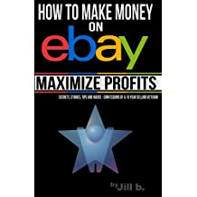 How to Make Money on eBay -- Maximize Profits: Secrets, Stories, Tips and Hacks - Confessions of a 16-year eBay Veteran