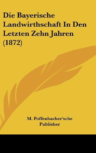 Die Bayerische Landwirthschaft in Den Letzten Zehn Jahren (1872)