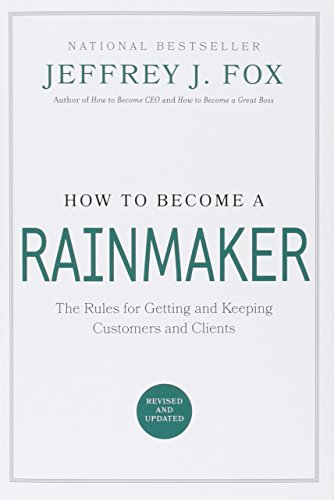 How to Become a Rainmaker: The Rules for Getting and Keeping Customers and Clients -