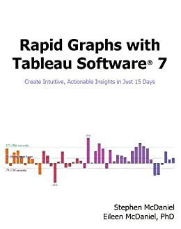 Rapid Graphs with Tableau Software® 7 - Create Intuitive, Actionable Insights in Just 15 Days by [McDaniel, Stephen, McDaniel, Eileen]
