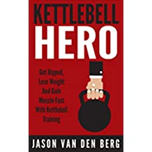 Kettlebell: Kettlebell Hero: Get Ripped, Lose Weight & Gain Muscle. Fast! With. Kettlebell Training (Squats, WOD, Isometrics, TRX, HIIT, Metabolic Conditioning, Calisthenics) (English Edition)