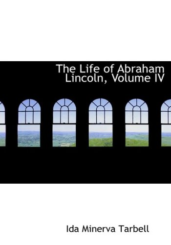 4: The Life of Abraham Lincoln, Volume IV