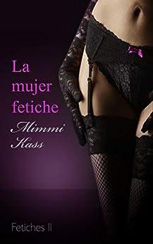 La mujer fetiche: Novela erótica pura (Serie Fetiches nº 2) de [Kass, Mimmi]
