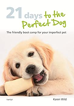 21 Days To The Perfect Dog: The friendly boot camp for your imperfect pet by [Wild, Karen]