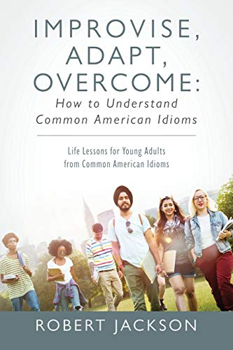 Improvise, Adapt, Overcome: How to Understand Common American Idioms: Life Lessons for Young Adults from Common American Idioms