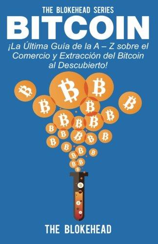 Bitcoin ¡La Última Guía de la A – Z sobre el Comercio y Extracción del Bitcoin, al Descubierto!