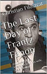 The Last Day of Frantz Fanon: Followed by an interview with his wife, Josie Fanon (English Edition)