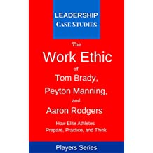 The Work Ethic of Tom Brady, Peyton Manning, and Aaron Rodgers: How Elite Athletes Prepare, Practice, and Think (English Edition)