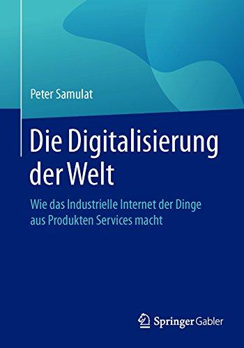 Die Digitalisierung der Welt: Wie das Industrielle Internet der Dinge aus Produkten Services macht von [Peter Samulat]