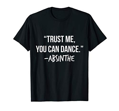 Trust Me You Can Dance Absinthe Shirt Funny Drinking T-Shirt -