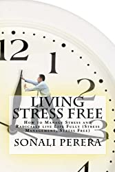 Living Stress Free: How to Manage Stress and Radically live Life Fully (Stress Management, Stress Free)