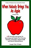 When Nobody Brings You An Apple: Over 101 Proverbs and Quotes To Encourage and Inspire Your Favorite Teachers, Principals, and Support Staff (Volume 1) by Joseph