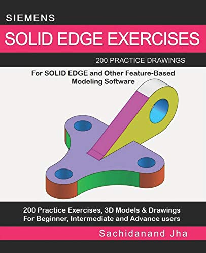 SIEMENS SOLID EDGE EXERCISES: 200 Practice Drawings For Solid Edge and Other Feature-Based Modeling Software (Solid Edge Software)