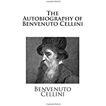 The Autobiography of Benvenuto Cellini by Benvenuto Cellini (2013-01-10)