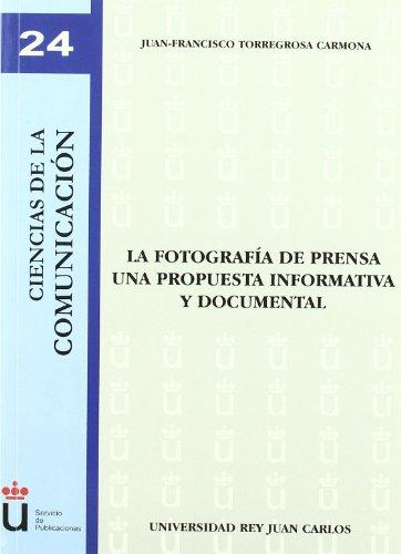 La fotografía de prensa. Una propuesta informativa y documental (Colección Ciencias de la Comunicación) por Juan-Francisco Torregosa Carmona