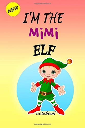I'M THE Mimi  ELF: Lined Notebook, Journaling, Blank Notebook Journal, Doodling or Sketching: Perfect Inexpensive Christmas Gift, 120 Page,Professionally Designed (6x9) funny ELF Cover