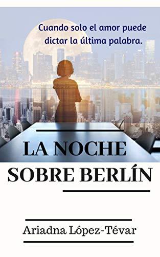 LA NOCHE SOBRE BERLÍN: Cuando solo el amor puede dictar la última palabra por Ariadna López-Tévar