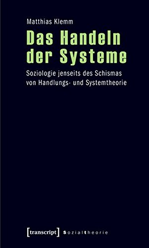 Das Handeln der Systeme: Soziologie jenseits des Schismas von Handlungs- und Systemtheorie (Sozialtheorie)