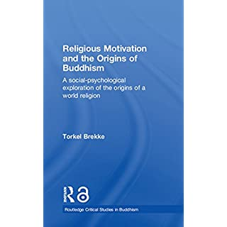 Religious Motivation and the Origins of Buddhism: A Social-Psychological Exploration of the Origins of a World Religion (Routledge Critical Studies in Buddhism)