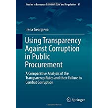 Using Transparency Against Corruption in Public Procurement: A Comparative Analysis of the Transparency Rules and their Failure to Combat Corruption ... Economic Law and Regulation, Band 11)