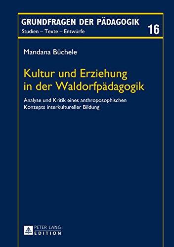 Kultur und Erziehung in der Waldorfpaedagogik: Analyse und Kritik eines anthroposophischen Konzepts interkultureller Bildung (Grundfragen der Paedagogik 16)