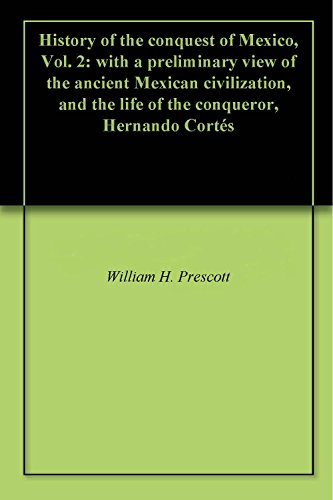 History of the conquest of Mexico, Vol. 2: with a preliminary view of the ancient Mexican civilization, and the life of the conqueror, Hernando Cortés