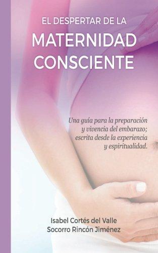 El Despertar de la Maternidad Consciente: Una guia para la preparacion y vivencia del embarazo; escrita desde la experiencia y la espiritualidad