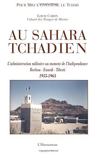 Au Sahara tchadien : Borkou-Ennedi-Tibesti 1955-1963, L'administration militaire au moment de l'Indépendance par Louis Caron