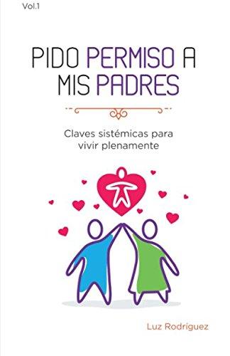 Pido permiso a mis padres: Claves Sistémicas para Vivir Plenamente: Volume 1 por Luz Rodriguez