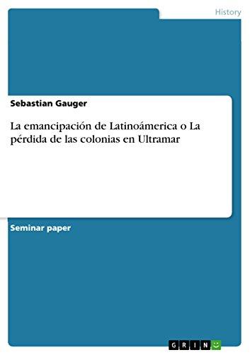 La emancipación de Latinoámerica o La pérdida de las colonias en Ultramar (Spanish Edition)