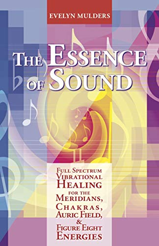 The Essence of Sound:  Full Spectrum Vibrational Healing for the Meridians, Chakras, Auric Field & Figure Eight Energies (English Edition)