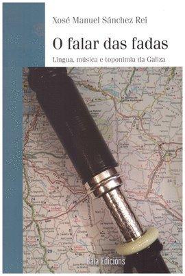 O falar das fadas: Lingua, música e toponimios da Galiza (Baía Ensaio) por Xosé Manuel Sánchez Rei