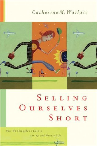 Selling Ourselves Short: Why We Struggle to Earn a Living and Have a Life by Catherine M. Wallace (2003-10-02)