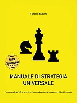 Manuale di strategia universale: Prontuario delle più efficaci strategie per l'automiglioramento, la competizione ed il problem solving di [Takumi, Yamada]