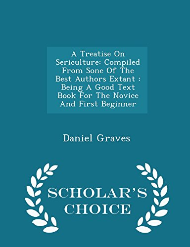 A Treatise On Sericulture: Compiled From Sone Of The Best Authors Extant : Being A Good Text Book For The Novice And First Beginner - Scholar's Choice Edition