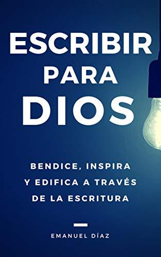 Escribir para Dios: Bendice, inspira y edifica a través de la ...