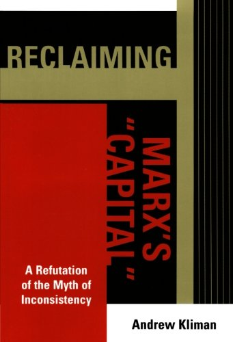 Reclaiming Marx's Capital: A Refutation of the Myth of Inconsistency (The Raya Dunayevskaya Series in Marxism and Humanism)