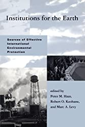 Institutions for the Earth: Sources of Effective International Environmental Protection (Global Environmental Accords Series) (Global Environmental Accord: Strategies for Sustainability a)