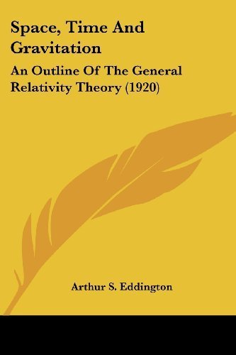 Space, Time And Gravitation: An Outline Of The General Relativity Theory (1920) by Eddington, Arthur S. (2007) Paperback