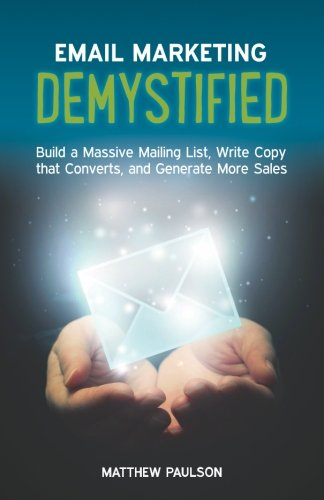 Email Marketing Demystified: Build a Massive Mailing List, Write Copy that Converts...