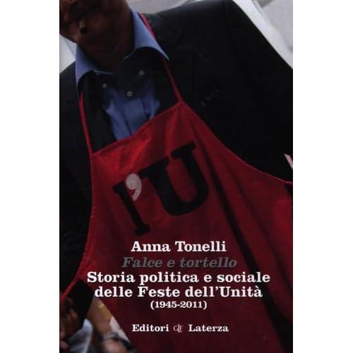Falce E Tortello. Storia Politica E Sociale Delle Feste Dell'unità (1945-2011)
