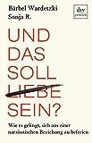 Und das soll Liebe sein?: Wie es gelingt, sich aus einer narzisstischen Beziehung zu befreien - Bärbel Wardetzki, Sonja R.